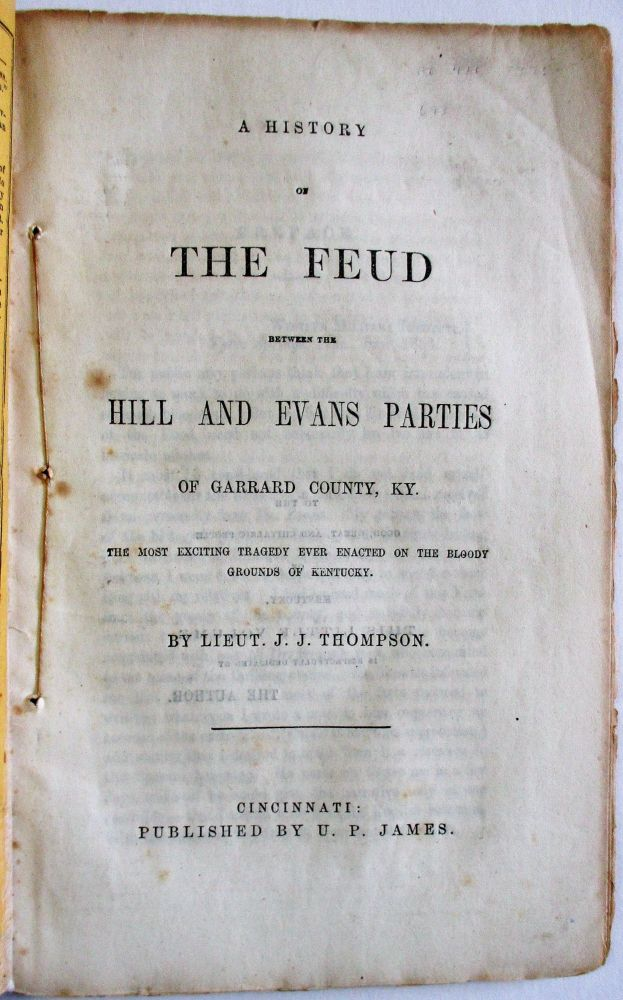 A HISTORY OF THE FEUD BETWEEN THE HILL AND EVANS PARTIES OF GARRARD COUNTY, KY. THE MOST EXCITING TRAGEDY EVER ENACTED ON THE BLOODY GROUNDS OF KENTUCKY. Lieut. J. J. Thompson.