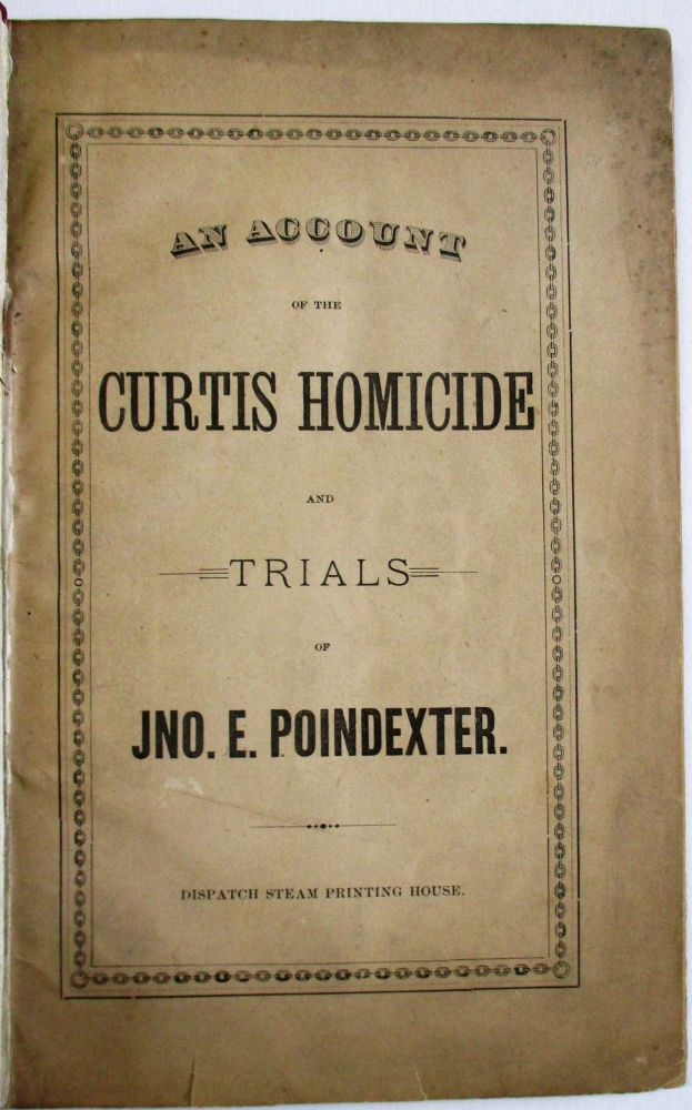AN ACCOUNT OF THE CURTIS HOMICIDE AND TRIALS OF JNO. E. POINDEXTER. John Poindexter.