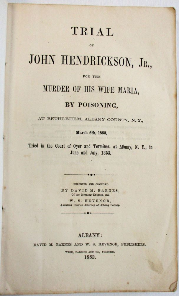 TRIAL OF JOHN HENDRICKSON, JR. FOR THE MURDER OF HIS WIFE MARIA, BY POISONING, AT BETHLEHEM, ALBANY COUNTY, N.Y., MARCH 6TH, 1853, TRIED IN THE COURT OF OYER AND TERMINER, AT ALBANY, N.Y. IN JUNE AND JULY, 1853. REPORTED AND COMPILED BY DAVID M. BARNES, OF THE MORNING EXPRESS, AND W.S. HEVENOR, ASSISTANT DISTRICT ATTORNEY OF ALBANY COUNTY. John Jr. Hendrickson.
