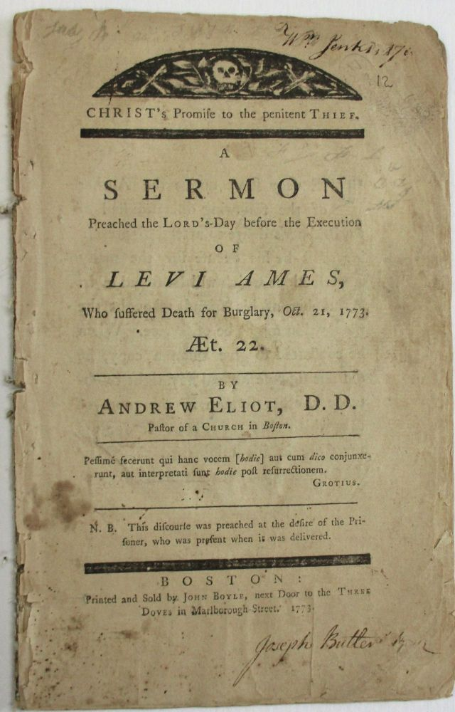 CHRIST'S PROMISE TO THE PENITENT THIEF. A SERMON PREACHED THE LORD'S-DAY BEFORE THE EXECUTION OF LEVI AMES, WHO SUFFERED DEATH FOR BURGLARY, OCT. 21, 1773. AET. 22. BY... PASTOR OF A CHURCH IN BOSTON. N.B. THIS DISCOURSE WAS PREACHED AT THE DESIRE OF THE PRISONER, WHO WAS PRESENT WHEN IT WAS DELIVERED. Andrew Eliot.