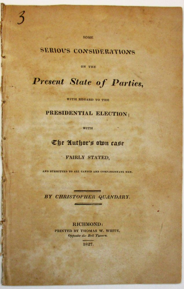 SOME SERIOUS CONSIDERATIONS ON THE PRESENT STATE OF PARTIES, WITH REGARD TO THE PRESIDENTIAL ELECTION; WITH THE AUTHOR'S OWN CASE FAIRLY STATED, AND SUBMITTED TO ALL CANDID AND COMPASSIONATE MEN. Christopher Quandary, pseud.