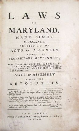 LAWS OF MARYLAND, MADE SINCE M,DCC,LXIII, CONSISTING OF ACTS OF ASSEMBLY UNDER THE PROPRIETARY GOVERNMENT, RESOLVES OF CONVENTION, THE DECLARATION OF RIGHTS, THE CONSTITUTION AND FORM OF GOVERNMENT, THE ARTICLES OF CONFEDERATION, AND, ACTS OF ASSEMBLY SINCE THE REVOLUTION.