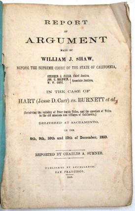 REPORT OF ARGUMENT MADE BY WILLIAM J. SHAW, BEFORE THE SUPREME COURT OF CALIFORNIA...IN THE CASE OF HART (JESSE D. CARR) VS. BURNETT, ET AL., (INVOLVING THE VALIDITY OF PETER SMITH TITLES, AND THE QUESTION OF TITLES IN THE OLD MISSIONS AND VILLAGES OF CALIFORNIA,) DELIVERED AT SACRAMENTO, ON THE 8TH, 9TH 10TH & 12TH OF DECEMBER, 1859. REPORTED BY CHARLES A. SUMNER. William J. Shaw.