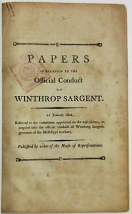 PAPERS IN RELATION TO THE OFFICIAL CONDUCT OF WINTHROP SARGENT. 2D JANUARY 1801...PUBLISHED BY ORDER OF THE HOUSE OF REPRESENTATIVES. Winthrop Sargent.
