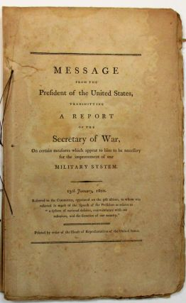 "MESSAGE FROM THE PRESIDENT OF THE UNITED STATES, TRANSMITTING A REPORT OF THE SECRETARY OF WAR, ON CERTAIN MEASURES WHICH APPEAR TO HIM TO BE NECESSARY FOR THE IMPROVEMENT OF OUR MILITARY SYSTEM. 13TH JANUARY, 1800. REFERRED TO THE COMMITTEE, APPOINTED ON THE 9TH ULTIMO, TO WHOM WAS REFERRED SO MUCH OF THE SPEECH OF THE PRESIDENT AS RELATES TO ""A SYSTEM OF NATIONAL DEFENCE, COMMENSURATE WITH OUR RESOURCES, AND THE SITUATION OF OUR COUNTRY."" James McHenry."