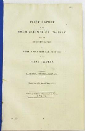 FIRST REPORT OF THE COMMISSIONER OF INQUIRY INTO THE ADMINISTRATION OF CRIMINAL AND CIVIL JUSTICE IN THE WEST INDIES. BARBADOS,- TOBAGO,- GRENADA. (DATED THE 16TH DAY OF MAY 1825.) ORDERED, BY THE HOUSE OF COMMONS, TO BE PRINTED, 5 JULY 1825. West Indies.