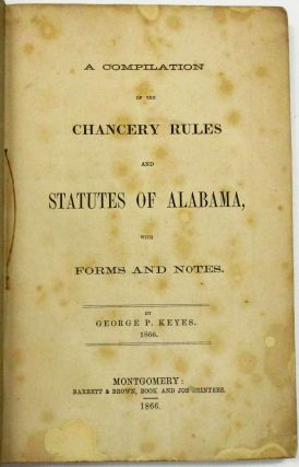 A COMPILATION OF THE CHANCERY RULES AND STATUTES OF ALABAMA, WITH FORMS AND NOTES. George P. Keyes