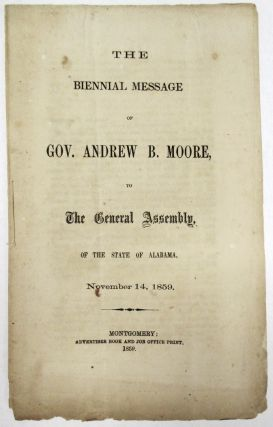 THE BIENNIAL MESSAGE OF GOV. ANDREW B. MOORE, TO THE GENERAL ASSEMBLY, OF THE STATE OF ALABAMA,...