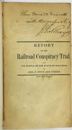 REPORT OF THE GREAT CONSPIRACY CASE. THE PEOPLE OF THE STATE OF MICHIGAN VERSUS ABEL F. FITCH AND OTHERS, COMMONLY CALLED THE RAIL ROAD CONSPIRATORS: TRIED BEFORE HIS HONOR WARNER WING, PRESIDING JUDGE OF THE CIRCUIT COURT FOR THE COUNTY OF WAYNE, AT THE MAY TERM, 1851, IN THE CITY OF DETROIT. CONTAINING THE EVIDENCE, ARGUMENTS OF COUNSEL, CHARGE OF THE COURT AND VERDICT OF THE JURY. Abel Fitch.