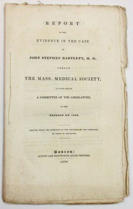 REPORT OF THE EVIDENCE IN THE CASE OF JOHN STEPHEN BARTLETT, M. D. VERSUS THE MASS. MEDICAL...