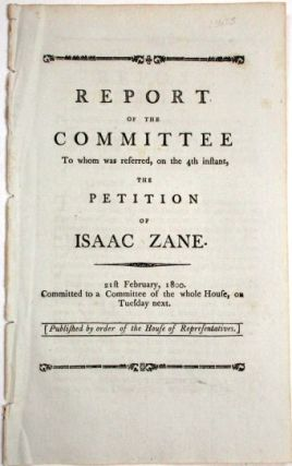 REPORT OF THE COMMITTEE TO WHOM WAS REFERRED, ON THE 4TH INSTANT, THE PETITION OF ISAAC ZANE. 21ST FEBRUARY, 1800. Isaac Zane.
