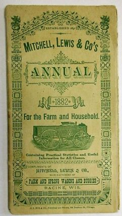 MITCHELL, LEWIS & CO'S ANNUAL 1882 FOR THE FARM AND HOUSEHOLD. CONTAINING PRACTICAL STATISTICS AND USEFUL INFORMATION FOR ALL CLASSES. COMPLIMENTS OF MITCHELL, LEWIS & CO., MANUFACTURERS OF FARM AND SPRING WAGONS AND BUGGIES. RACINE, WIS. [At head of title: ESTABLISHED 1831]. Lewis Mitchell, Co.