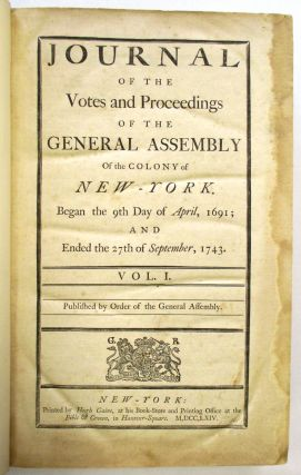 JOURNAL OF THE VOTES AND PROCEEDINGS OF THE GENERAL ASSEMBLY OF THE COLONY OF NEW-YORK. BEGAN THE 9TH DAY OF APRIL, 1691; AND ENDED THE 27TH OF SEPTEMBER, 1743. VOL. I. PUBLISHED BY ORDER OF THE GENERAL ASSEMBLY. [and] JOURNAL OF THE VOTES AND PROCEEDINGS...BEGAN THE 8TH DAY OF NOVEMBER, 1743; AND ENDED THE 23D OF DECEMBER, 1765. VOL. II. New York:.