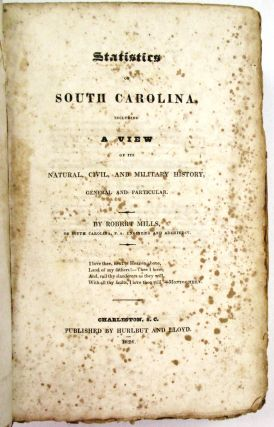 STATISTICS OF SOUTH CAROLINA, INCLUDING A VIEW OF ITS NATURAL, CIVIL, AND MILITARY HISTORY, GENERAL AND PARTICULAR. BY ROBERT MILLS, OF SOUTH CAROLINA, P.A. ENGINEER AND ARCHITECT. Robert Mills.