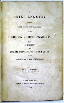A BRIEF ENQUIRY INTO THE TRUE NATURE AND CHARACTER OF OUR FEDERAL GOVERNMENT: BEING A REVIEW OF JUDGE STORY'S COMMENTARIES ON THE CONSTITUTION OF THE UNITED STATES. BY A VIRGINIAN. Abel Upshur.