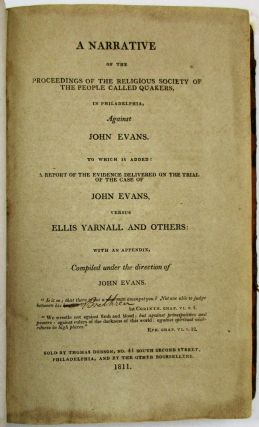 A NARRATIVE OF THE PROCEEDINGS OF THE RELIGIOUS SOCIETY OF THE PEOPLE CALLED QUAKERS, IN PHILADELPHIA, AGAINST JOHN EVANS. TO WHICH IS ADDED: A REPORT OF THE EVIDENCE DELIVERED ON THE TRIAL OF THE CASE OF JOHN EVANS, VERSUS ELLIS YARNALL AND OTHERS: WITH AN APPENDIX, COMPILED UNDER THE DIRECTION OF JOHN EVANS.