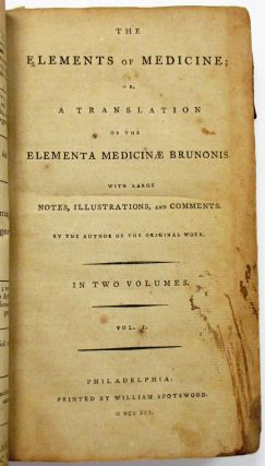 THE ELEMENTS OF MEDICINE; OR, A TRANSLATION OF THE ELEMENTA MEDICINAE BRUNONIS. WITH LARGE NOTES,...