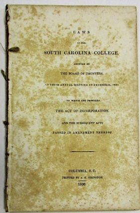 LAWS OF THE SOUTH CAROLINA COLLEGE, ADOPTED BY THE BOARD OF TRUSTEES, AT THEIR ANNUAL MEETING IN DECEMBER, 1835. TO WHICH ARE PREFIXED THE ACT OF INCORPORATION, AND THE SUBSEQUENT ACTS PASSED IN AMENDMENT THERETO. South Carolina College:.