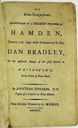 ALL DIVINE TRUTH PROFITABLE: ILLUSTRATED IN A SERMON PREACHED AT HAMDEN, JANUARY 11TH, 1792, AT THE ORDINATION OF THE REV. DAN BRADLEY, TO THE PASTORAL CHARGE OF THE FIRST CHURCH IN WHITES-TOWN, IN THE STATE OF NEW-YORK, BY...PASTOR OF A CHURCH IN NEW-HAVEN. Jonathan Edwards.
