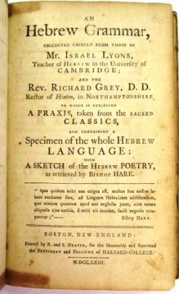 AN HEBREW GRAMMAR, COLLECTED CHIEFLY FROM THOSE OF MR. ISRAEL LYONS, TEACHER OF HEBREW IN THE UNIVERSITY OF CAMBRIDGE; AND THE REV. RICHARD GREY, D.D. RECTOR OF HINTON, IN NORTHAMPTONSHIRE; TO WHICH IS SUBJOINED A PRAXIS, TAKEN FROM THE SACRED CLASSICS, AND CONTAINING A SPECIMEN OF THE WHOLE HEBREW LANGUAGE: WITH A SKETCH OF THE HEBREW POETRY, AS RETRIEVED BY BISHOP HARE. Stephen Sewall.