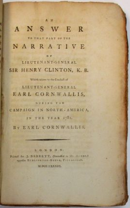 THE NARRATIVE OF LIEUTENANT-GENERAL SIR HENRY CLINTON, K.B. RELATIVE TO HIS CONDUCT DURING PART OF HIS COMMAND OF THE KING'S TROOPS IN NORTH AMERICA; PARTICULARLY TO THAT WHICH RESPECTS THE UNFORTUNATE ISSUE OF THE CAMPAIGN IN 1781. WITH AN APPENDIX, CONTAINING COPIES AND EXTRACTS OF THOSE PARTS OF HIS CORRESPONDENCE WITH LORD GEORGE GERMAIN, EARL CORNWALLIS, REAR ADMIRAL GRAVES, &C. WHICH ARE REFERRED TO THEREIN. FIFTH EDITION. [bound with] AN ANSWER TO THAT PART OF THE NARRATIVE OF LIEUTENANT-GENERAL SIR HENRY CLINTON WHICH RELATES TO THE CONDUCT OF LIEUTENANT-GENERAL EARL CORNWALLIS, DURING THE CAMPAIGN IN NORTH-AMERICA, IN THE YEAR 1781.