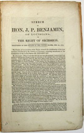 SPEECH OF HON. J.P. BENJAMIN, OF LOUISIANA, ON THE RIGHT OF SECESSION. DELIVERED IN THE SENATE OF...
