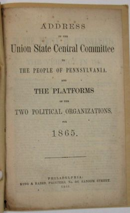 ADDRESS OF THE UNION STATE CENTRAL COMMITTEE TO THE PEOPLE OF PENNSYLVANIA. AND THE PLATFORMS OF...
