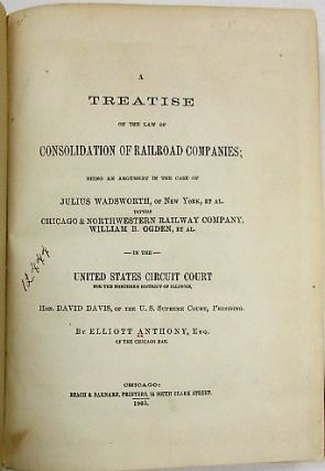 A TREATISE ON THE LAW OF CONSOLIDATION OF RAILROAD COMPANIES; BEING AN ARGUMENT IN THE CASE OF...