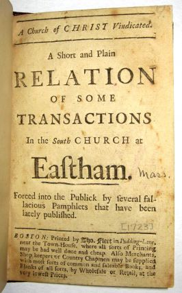 A CHURCH OF CHRIST VINDICATED. A SHORT AND PLAIN RELATION OF SOME TRANSACTIONS IN THE SOUTH CHURCH AT EASTHAM. FORCED INTO THE PUBLICK BY SEVERAL FALLACIOUS PAMPHLETS THAT HAVE BEEN LATELY PUBLISHED. South Church at Eastham:.