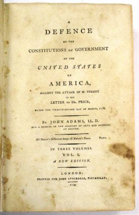 A DEFENCE OF THE CONSTITUTIONS OF GOVERNMENT OF THE UNITED STATES OF AMERICA, AGAINST THE ATTACK OF M. TURGOT IN HIS LETTER TO DR. PRICE...IN THREE VOLUMES. A NEW EDITION.