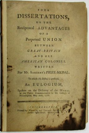 FOUR DISSERTATIONS, ON THE RECIPROCAL ADVANTAGES OF A PERPETUAL UNION BETWEEN GREAT-BRITAIN AND HER AMERICAN COLONIES. WRITTEN FOR MR. SARGENT'S PRIZE-MEDAL. TO WHICH [BY DESIRE] IS PREFIXED, AN EULOGIUM, SPOKEN ON THE DELIVERY OF THE MEDAL AT THE PUBLIC COMMENCEMENT IN THE COLLEGE OF PHILADELPHIA, MAY 20TH, 1766. Provost William Smith.