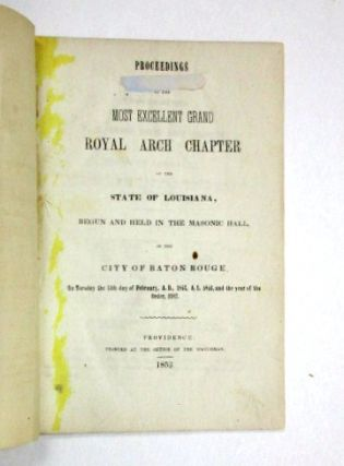 PROCEEDINGS OF THE MOST EXCELLENT GRAND ROYAL ARCH CHAPTER OF THE STATE OF LOUISIANA, BEGUN AND HELD IN THE MASONIC HALL, IN THE CITY OF BATON ROUGE, ON TUESDAY THE 15TH DAY OF FEBRUARY, A.D. 1853, AND THE YEAR OF THE ORDER, 2387. Louisiana Freemasons.