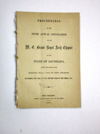 PROCEEDINGS OF THE TENTH ANNUAL CONVOCATION OF THE M.E. GRAND ROYAL ARCH CHAPTER OF THE STATE OF LOUISIANA, BEGUN AND HELD IN THE MASONIC HALL, CITY OF NEW ORLEANS, ON TUESDAY FEB. 10TH, A.D. 1857, AND THE YEAR OF THE ORDER, 2391. Louisiana Freemasons.