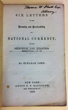 SIX LETTERS ON THE NECESSITY AND PRACTICABILITY OF A NATIONAL CURRENCY, AND THE PRINCIPLES AND MEASURES ESSENTIAL TO IT. Eleazar Lord.