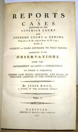 REPORTS OF CASES ADJUDGED IN THE SUPERIOR COURT AND SUPREME COURT OF ERRORS, FROM JULY A.D. 1789 TO JUNE A.D 1793; WITH A VARIETY OF CASES ANTERIOR TO THAT PERIOD. PREFACED WITH OBSERVATIONS UPON THE GOVERNMENT AND LAWS OF CONNECTICUT. TO WHICH IS SUBJOINED, SUNDRY LAW POINTS ADJUDGED, AND RULES OF PRACTICE ADOPTED IN THE SUPERIOR COURT. BY...A JUDGE OF THE SUPERIOR COURT. VOL. I. [offered with] REPORTS OF CASES ADJUDGED IN THE SUPERIOR COURT AND SUPREME COURT OF ERRORS, FROM JUNE A.D. 1793 , TO JANUARY A.D. 1798: BEING FOUR YEARS AND A HALF, OR, NINE CIRCUITS. VOL. II. Jesse Root.