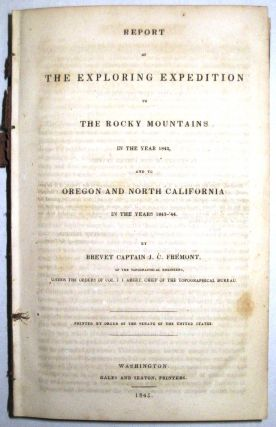REPORT OF THE EXPLORING EXPEDITION TO THE ROCKY MOUNTAINS IN THE YEAR 1842, AND TO OREGON AND NORTH CALIFORNIA IN THE YEARS 1843-'44. BY BREVET CAPTAIN...OF THE TOPOGRAPHICAL ENGINEERS, UNDER THE ORDERS OF COL. J.J. ABERT, CHIEF OF THE TOPOGRAPHICAL BUREAU. PRINTED BY ORDER OF THE SENATE OF THE UNITED STATES. J. C. Fremont.