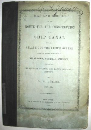 MAP AND PROFILE OF THE ROUTE FOR THE CONSTRUCTION OF A SHIP CANAL FROM THE ATLANTIC TO THE PACIFIC OCEANS, ACROSS THE ISTHMUS IN THE STATE OF NICARAGUA, CENTRAL AMERICA, SURVEYED FOR THE AMERICAN ATLANTIC AND PACIFIC SHIP CANAL COMPANY. BY. O.W. CHILDS. 1850-51. Orville Whitmore Childs.