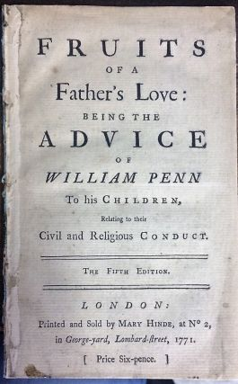 FRUITS OF A FATHER'S LOVE: BEING THE ADVICE OF WILLIAM PENN TO HIS CHILDREN, RELATING TO THEIR...