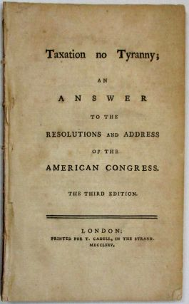 TAXATION NO TYRANNY; AN ANSWER TO THE RESOLUTIONS AND ADDRESS OF THE AMERICAN CONGRESS. THE THIRD EDITION.