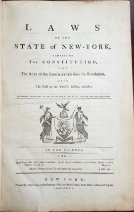 LAWS OF THE STATE OF NEW-YORK, COMPRISING THE CONSTITUTION, AND THE ACTS OF THE LEGISLATURE SINCE THE REVOLUTION, FROM THE FIRST TO THE TWELFTH SESSION, INCLUSIVE. PUBLISHED ACCORDING TO AN ACT OF THE LEGISLATURE, PASSED THE 15TH APRIL, 1786. IN TWO VOLUMES. New York:.
