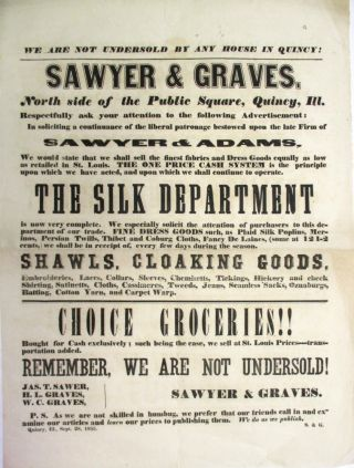 WE ARE NOT UNDERSOLD BY ANY HOUSE IN QUINCY!| SAWYER & GRAVES. NORTH SIDE OF THE PUBLIC SQUARE, QUINCY, ILL. RESPECTFULLY ASK YOUR ATTENTION TO THE FOLLOWING ADVERTISEMENT: IN SOLICITING A CONTINUANCE OF THE LIBERAL PATRONAGE BESTOWED UPON THE LATE FIRM OF SAWYER & ADAMS, WE WOULD STATE THAT WE SHALL SELL THE FINEST FABRICS AND DRESS GOODS EQUALLY AS LOW AS RETAILED IN ST. LOUIS. THE ONE PRICE CASH SYSTEM IS THE PRINCIPLE UPON WHICH WE HAVE ACTED, AND UPON WHICH WE SHALL CONTINUE TO OPERATE. THE SILK DEPARTMENT IS NOW VERY COMPLETE.... FINE DRESS GOODS SUCH AS PLAID SILK POPLINS, MERINOS, PERSIAN TWILLS, THIBET AND COBURG CLOTHS, FANCY DE LAINES... SHAWLS, CLOAKING GOODS, EMBROIDERIES, LACES, COLLARS... CHOICE GROCERIES!!... BOUGHT FOR CASH EXCLUSIVELY; SUCH BEING THE CASE, WE SELL AT ST. LOUIS PRICES... REMEMBER, WE ARE NOT UNDERSOLD!| JAS. T. SAWER [sic], H.L. GRAVES, W.C. GRAVES... QUINCY, ILL., SEPT. 28, 1855. Sawyer, Graves:.