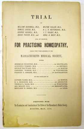 TRIAL OF WILLIAM BUSHNELL, M.D., MILTON FULLER, M.D. ... ALL OF BOSTON, FOR PRACTISING HOMOEOPATHY, WHILE THEY WERE MEMBERS OF THE MASSACHUSETTS MEDICAL SOCIETY, BEFORE JEREMIAH SPOFFORD, M.D. OF GROVELAND... ON THE COMPLAINT OF LUTHER PARKS, M.D., OF BOSTON. R.L. HODGDON, M.D. OF ARLINGTON... PRINTED FOR THE EXAMINATION AND CONSIDERATION OF THE FELLOWS OF THE MASSACHUSETTS MEDICAL SOCIETY. BOSTON, MAY, 1873. Homeopathy.