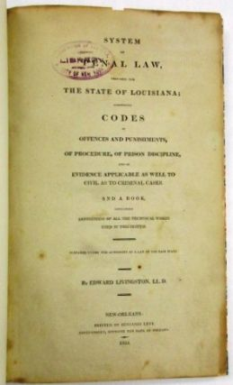 SYSTEM OF PENAL LAW, PREPARED FOR THE STATE OF LOUISIANA; COMPRISING CODES OF OFFENCES AND PUNISHMENTS, OF PROCEDURE, OF PRISON DISCIPLINE, AND OF EVIDENCE APPLICABLE AS WELL TO CIVIL AS TO CRIMINAL CASES. AND A BOOK, CONTAINING DEFINITIONS OF ALL THE TECHNICAL WORDS USED IN THIS SYSTEM. PREPARED UNDER THE AUTHORITY OF A LAW OF THE SAID STATE.