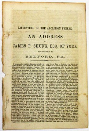 LITERATURE OF THE ABOLITION YANKEE. AN ADDRESS BY JAMES P. SHUNK, ESQ., OF YORK. DELIVERED AT...