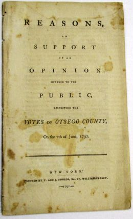 REASONS, IN SUPPORT OF AN OPINION OFFERED TO THE PUBLIC, RESPECTING THE VOTES OF OTSEGO COUNTY, ON THE 7TH OF JUNE, 1792. Aaron; John Jay; George Clinton Burr.