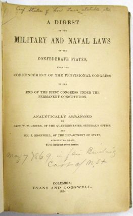A DIGEST OF THE MILITARY AND NAVAL LAWS OF THE CONFEDERATE STATES, FROM THE COMMENCEMENT OF THE PROVISIONAL CONGRESS TO THE END OF THE FIRST CONGRESS UNDER THE PERMANENT CONSTITUTION...TO BE CONTINUED EVERY SESSION. W. W. Lester, Wm. J. Bromwell:.