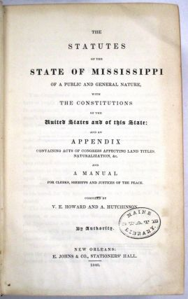 THE STATUTES OF THE STATE OF MISSISSIPPI OF A PUBLIC AND GENERAL NATURE, WITH THE CONSTITUTIONS OF THE UNITED STATES AND OF THIS STATE; AND AN APPENDIX CONTAINING ACTS OF CONGRESS AFFECTING LAND TITLES, NATURALIZATION, &C. AND A MANUAL FOR CLERKS, SHERIFFS AND JUSTICES OF THE PEACE. COMPILED BY V.E. HOWARD AND A. HUTCHINSON. BY AUTHORITY. Mississippi:.