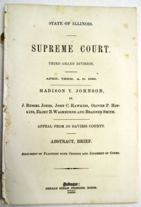 STATE OF ILLINOIS. SUPREME COURT. THIRD GRAND DIVISION, APRIL TERM, A.D. 1866. MADISON Y. JOHNSON, VS. J. RUSSEL JONES, JOHN C. HAWKINS, OLIVER P. HORKINS, ELIHU B. WASHBURNE AND BRADNER SMITH. APPEAL FROM JO DAVIESS COUNTY. ABSTRACT, BRIEF. ARGUMENT OF PLAINTIFF WITH OPINION AND JUDGMENT OF COURT. Madison Y. Johnson.