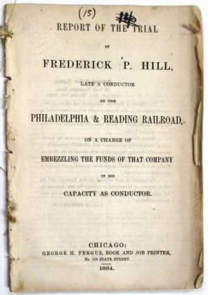 REPORT OF THE TRIAL OF FREDERICK P. HILL, LATE A CONDUCTOR ON THE PHILADELPHIA & READING RAILROAD, ON A CHARGE OF EMBEZZLING THE FUNDS OF THAT COMPANY IN HIS CAPACITY AS CONDUCTOR. Frederick P. Hill.