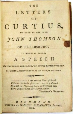 THE LETTERS OF CURTIUS, WRITTEN BY THE LATE JOHN THOMSON OF PETERSBURG. TO WHICH IS ADDED, A SPEECH DELIVERED BY HIM IN AUG. '95, ON THE BRITISH TREATY. TO WHICH A SHORT SKETCH OF HIS LIFE, IS PREFIXED. John Thomson.